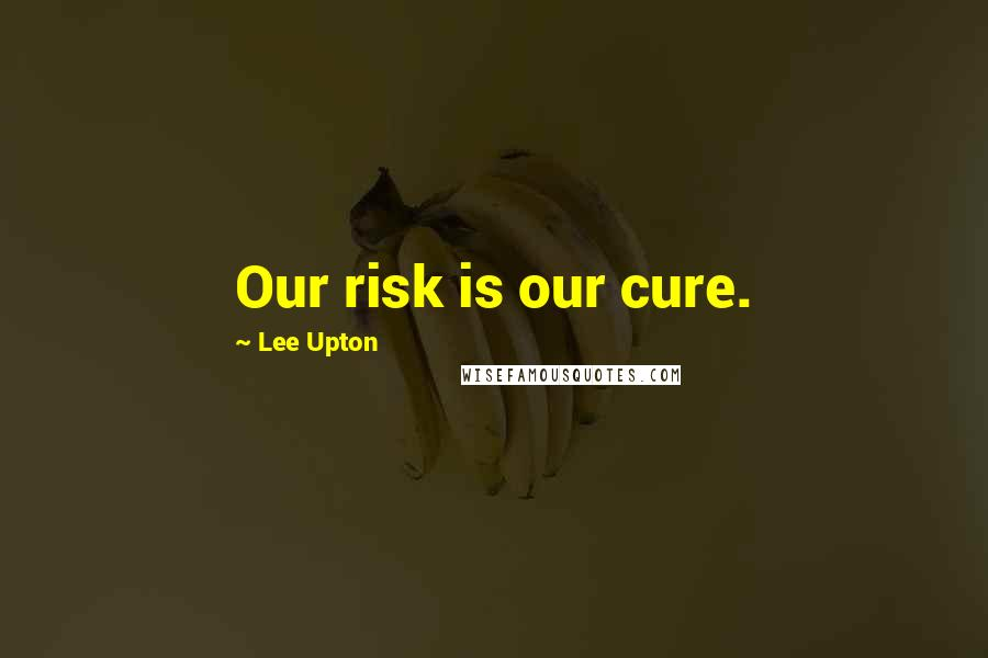 Lee Upton quotes: Our risk is our cure.