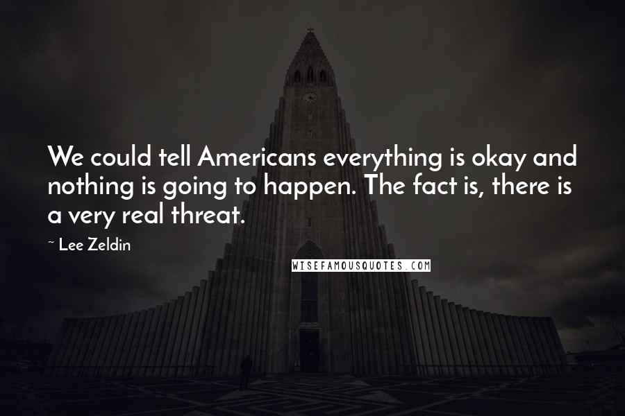 Lee Zeldin quotes: We could tell Americans everything is okay and nothing is going to happen. The fact is, there is a very real threat.
