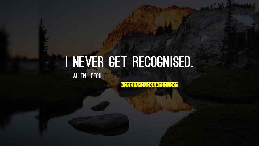 Leech's Quotes By Allen Leech: I never get recognised.