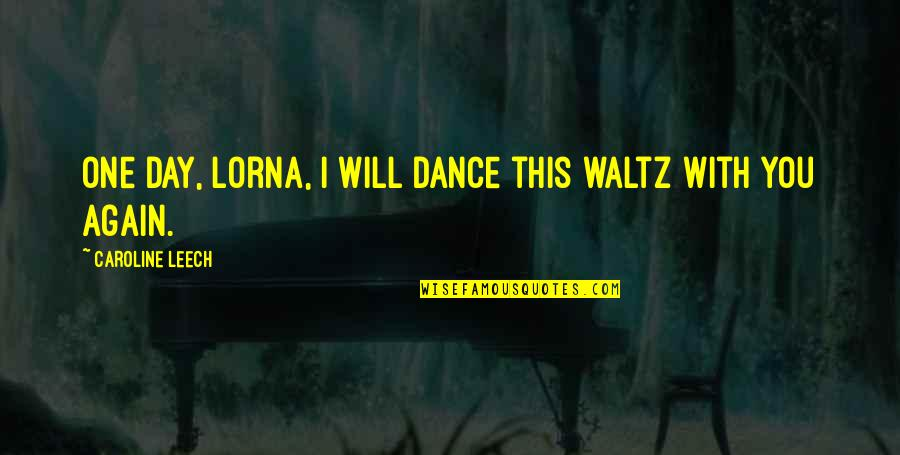 Leech's Quotes By Caroline Leech: One day, Lorna, I will dance this waltz