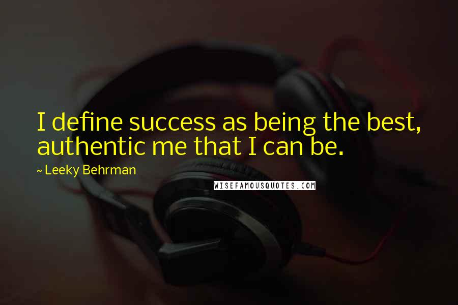Leeky Behrman quotes: I define success as being the best, authentic me that I can be.
