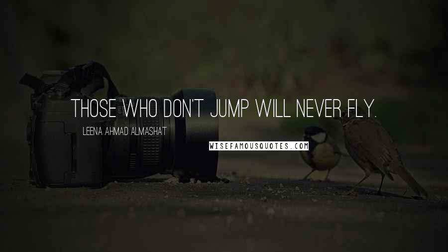 Leena Ahmad Almashat quotes: Those who don't jump will never fly.