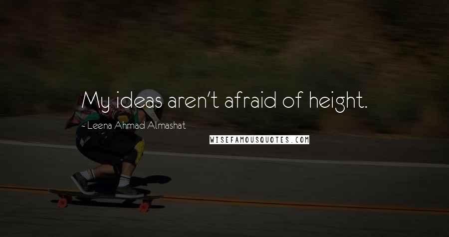 Leena Ahmad Almashat quotes: My ideas aren't afraid of height.