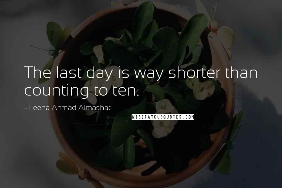 Leena Ahmad Almashat quotes: The last day is way shorter than counting to ten.