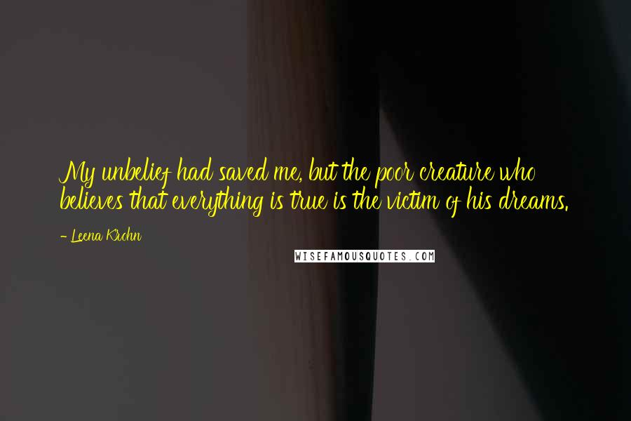 Leena Krohn quotes: My unbelief had saved me, but the poor creature who believes that everything is true is the victim of his dreams.