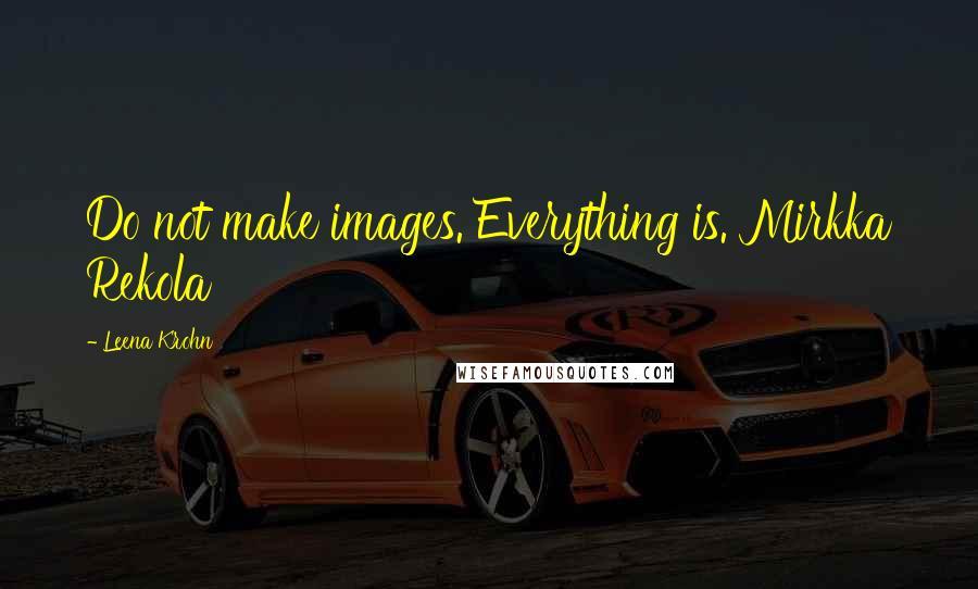 Leena Krohn quotes: Do not make images. Everything is. Mirkka Rekola