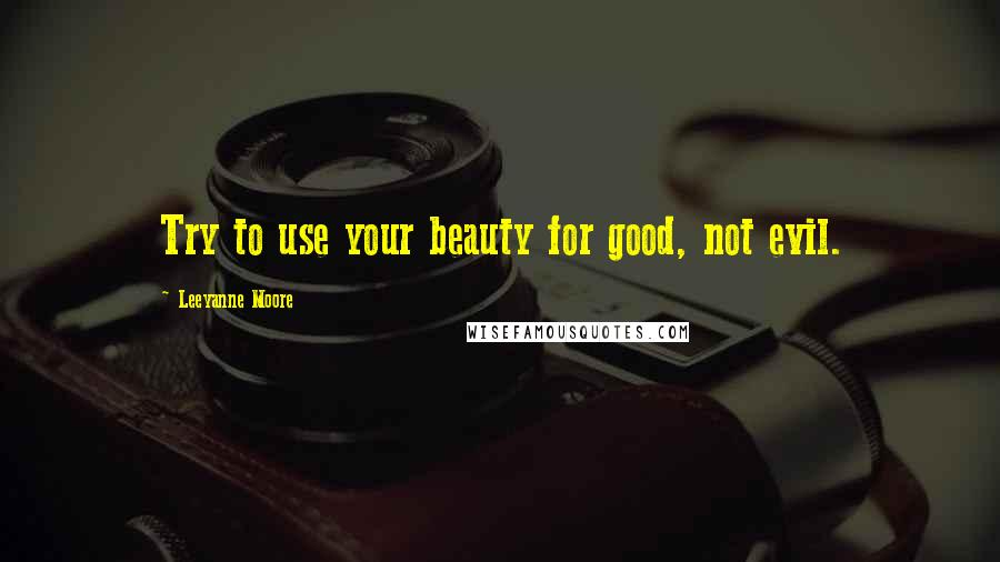 Leeyanne Moore quotes: Try to use your beauty for good, not evil.