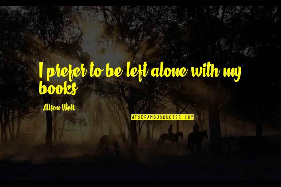 Left Alone By Lover Quotes By Alison Weir: I prefer to be left alone with my