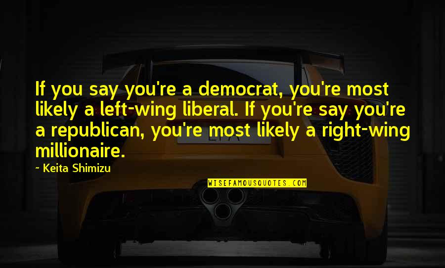 Left Wing Politics Quotes By Keita Shimizu: If you say you're a democrat, you're most