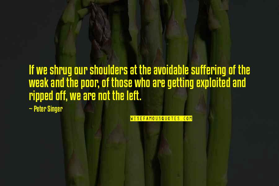 Left Wing Politics Quotes By Peter Singer: If we shrug our shoulders at the avoidable