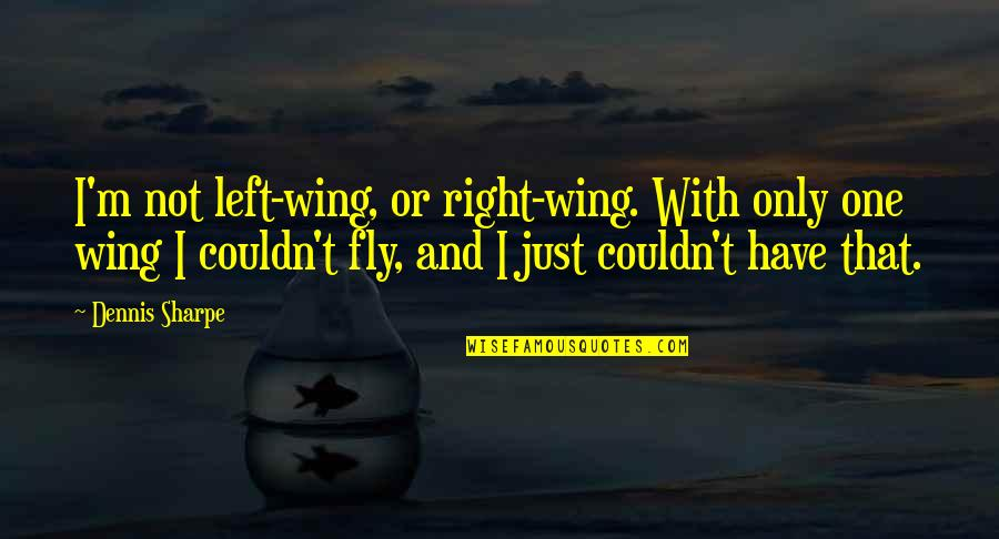 Left Wing Right Wing Quotes By Dennis Sharpe: I'm not left-wing, or right-wing. With only one