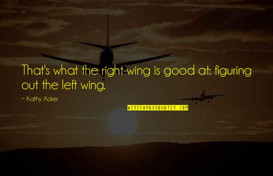 Left Wing Right Wing Quotes By Kathy Acker: That's what the right-wing is good at: figuring