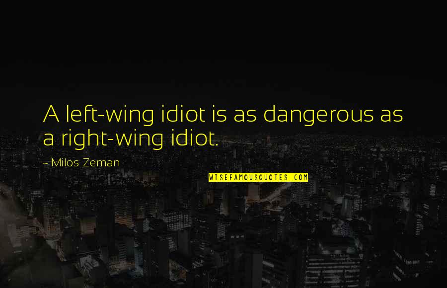 Left Wing Right Wing Quotes By Milos Zeman: A left-wing idiot is as dangerous as a