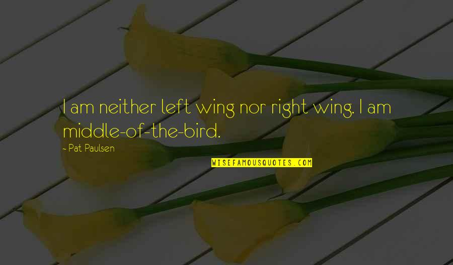 Left Wing Right Wing Quotes By Pat Paulsen: I am neither left wing nor right wing.