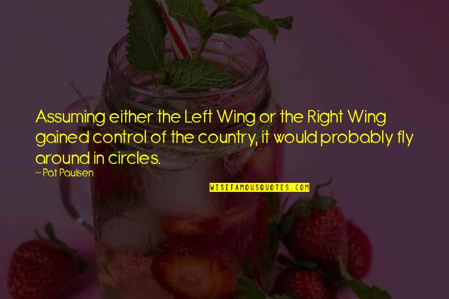 Left Wing Right Wing Quotes By Pat Paulsen: Assuming either the Left Wing or the Right