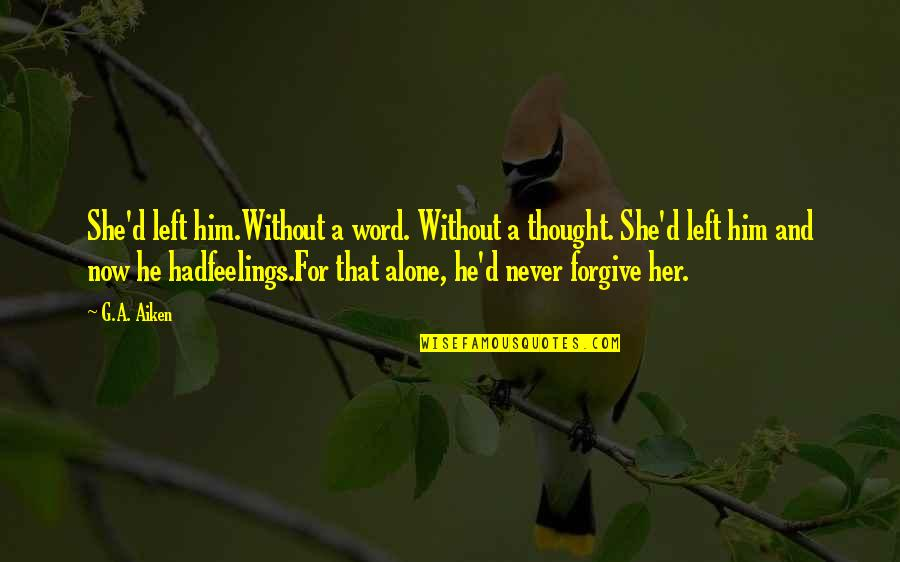 Left Without A Word Quotes By G.A. Aiken: She'd left him.Without a word. Without a thought.