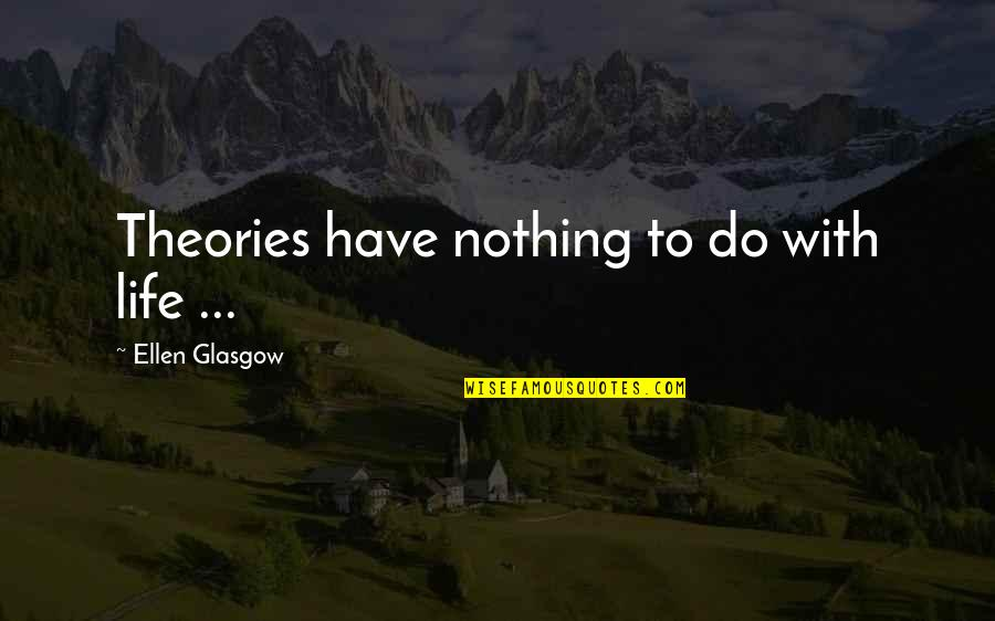 Lefthanders Quotes By Ellen Glasgow: Theories have nothing to do with life ...