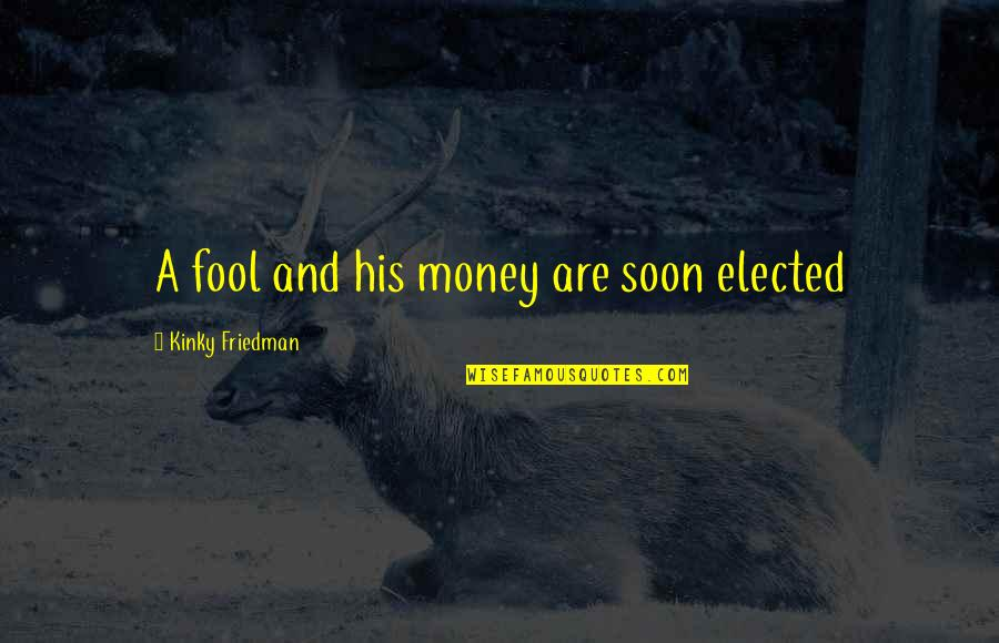Lefthanders Quotes By Kinky Friedman: A fool and his money are soon elected