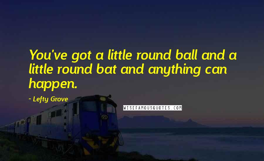 Lefty Grove quotes: You've got a little round ball and a little round bat and anything can happen.