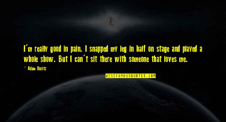 Leg Pain Quotes By Adam Duritz: I'm really good in pain. I snapped my