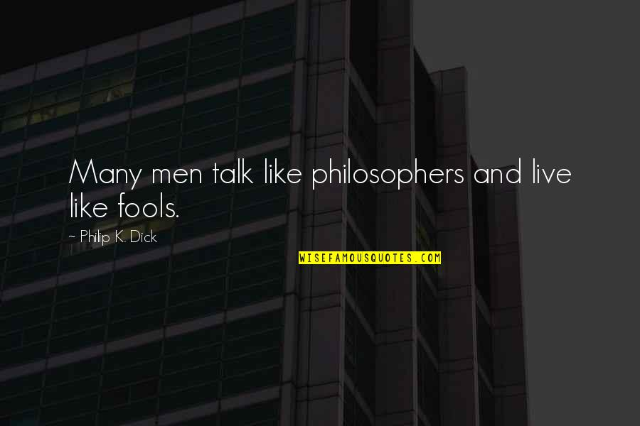 Leg Pain Quotes By Philip K. Dick: Many men talk like philosophers and live like
