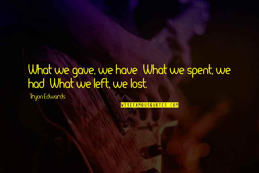 Leg Pain Quotes By Tryon Edwards: What we gave, we have; What we spent,