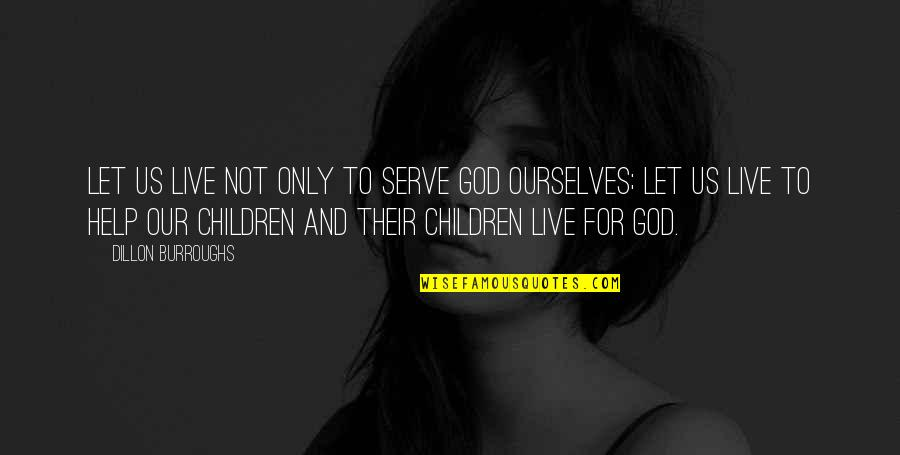 Legacy And Family Quotes By Dillon Burroughs: Let us live not only to serve God
