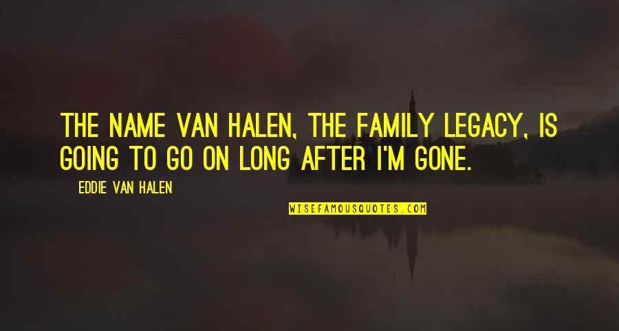 Legacy And Family Quotes By Eddie Van Halen: The name Van Halen, the family legacy, is