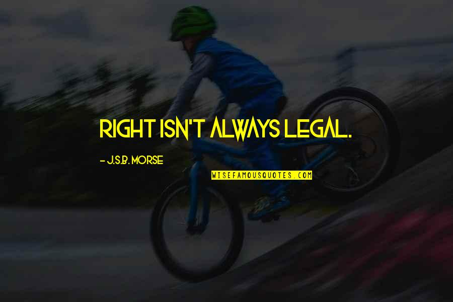 Legal Ethics Quotes By J.S.B. Morse: Right isn't always legal.