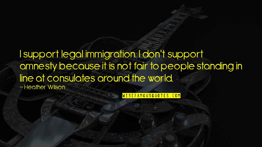Legal Immigration Quotes By Heather Wilson: I support legal immigration. I don't support amnesty