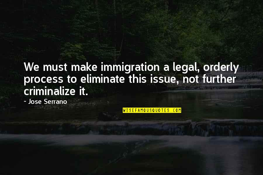 Legal Immigration Quotes By Jose Serrano: We must make immigration a legal, orderly process
