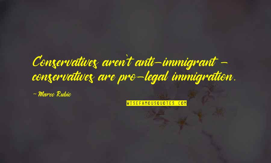 Legal Immigration Quotes By Marco Rubio: Conservatives aren't anti-immigrant - conservatives are pro-legal immigration.