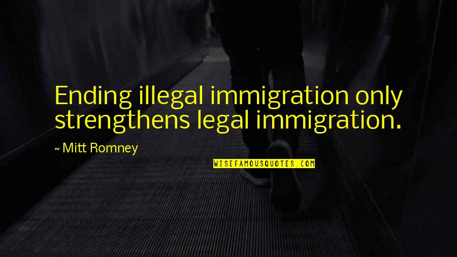 Legal Immigration Quotes By Mitt Romney: Ending illegal immigration only strengthens legal immigration.