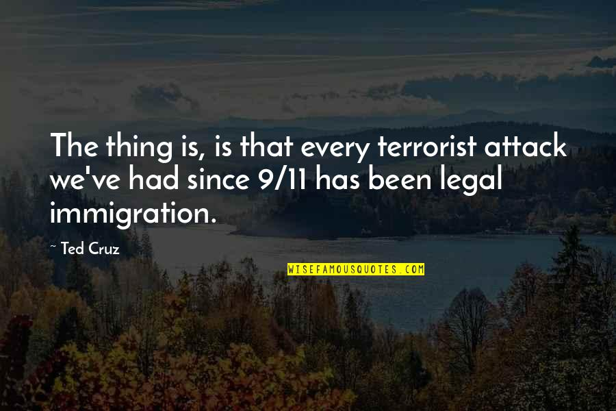 Legal Immigration Quotes By Ted Cruz: The thing is, is that every terrorist attack