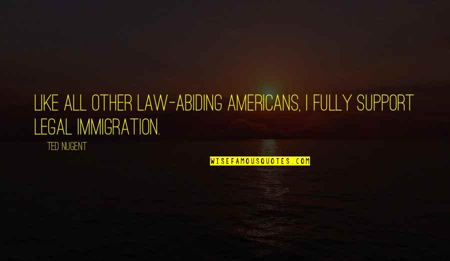 Legal Immigration Quotes By Ted Nugent: Like all other law-abiding Americans, I fully support