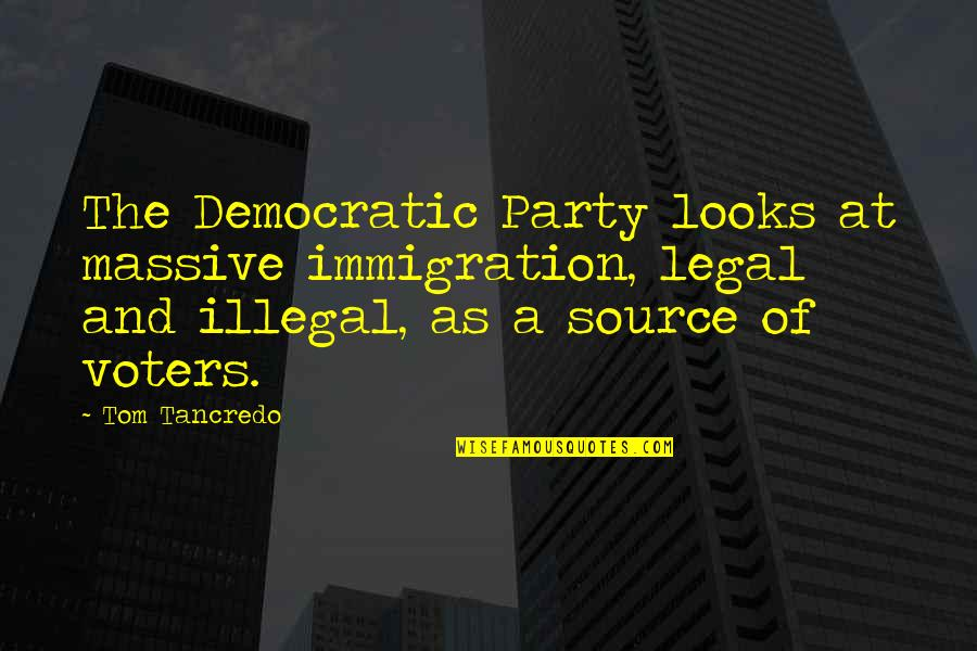 Legal Immigration Quotes By Tom Tancredo: The Democratic Party looks at massive immigration, legal