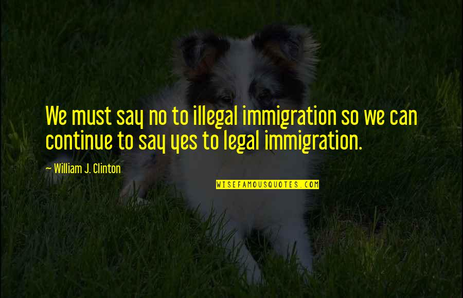 Legal Immigration Quotes By William J. Clinton: We must say no to illegal immigration so