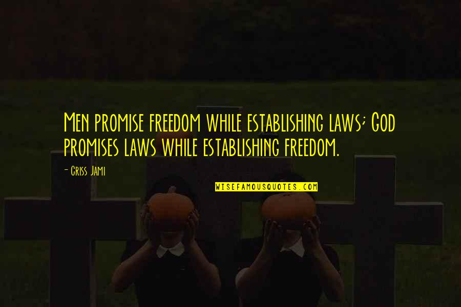 Legalism And Grace Quotes By Criss Jami: Men promise freedom while establishing laws; God promises