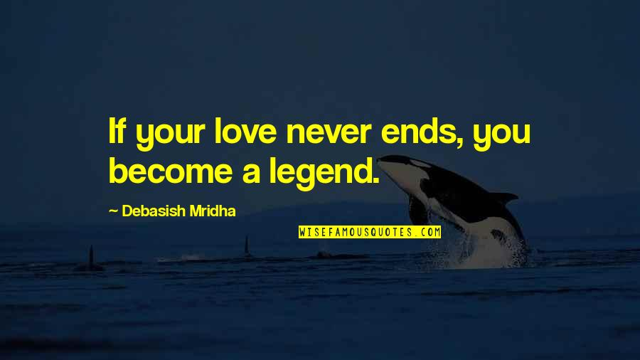 Legend Quotes And Quotes By Debasish Mridha: If your love never ends, you become a
