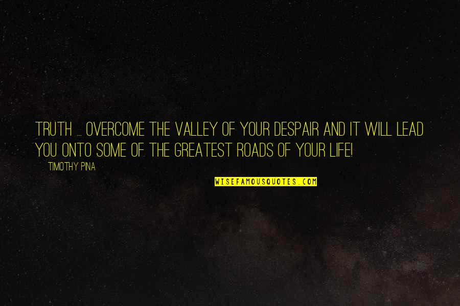 Legend Quotes And Quotes By Timothy Pina: Truth ... Overcome the valley of your despair