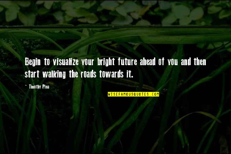 Legend Quotes And Quotes By Timothy Pina: Begin to visualize your bright future ahead of