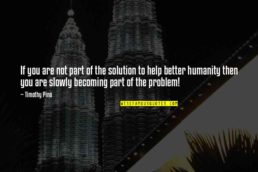 Legend Quotes And Quotes By Timothy Pina: If you are not part of the solution