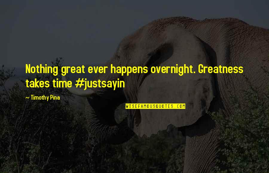 Legend Quotes And Quotes By Timothy Pina: Nothing great ever happens overnight. Greatness takes time