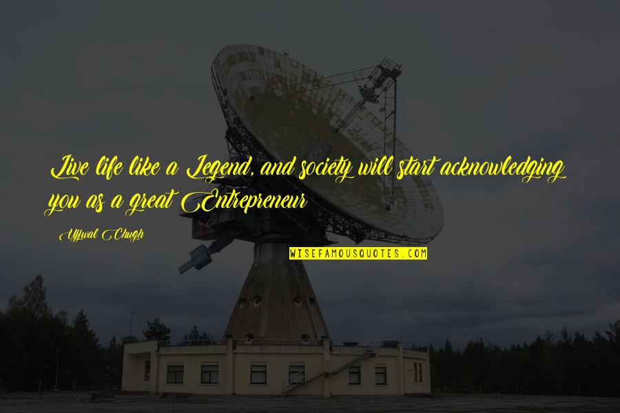 Legend Quotes And Quotes By Ujjwal Chugh: Live life like a Legend, and society will