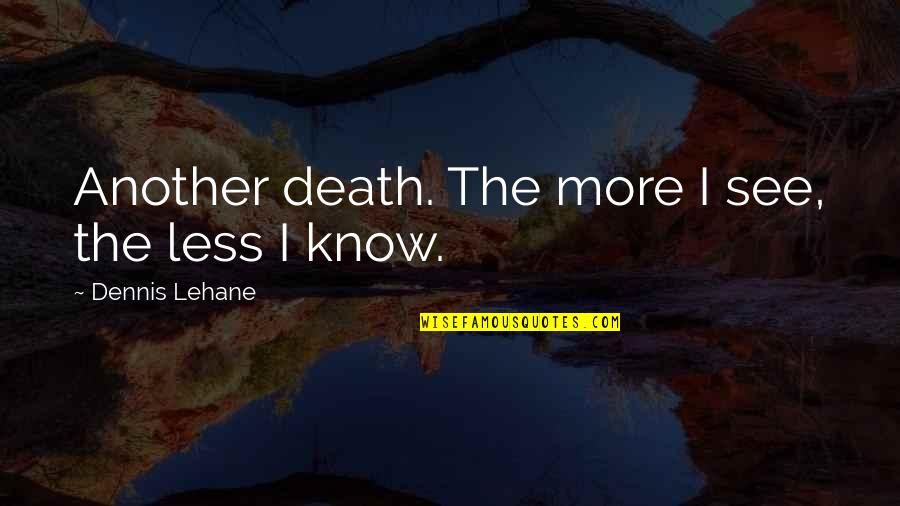 Lehane Quotes By Dennis Lehane: Another death. The more I see, the less
