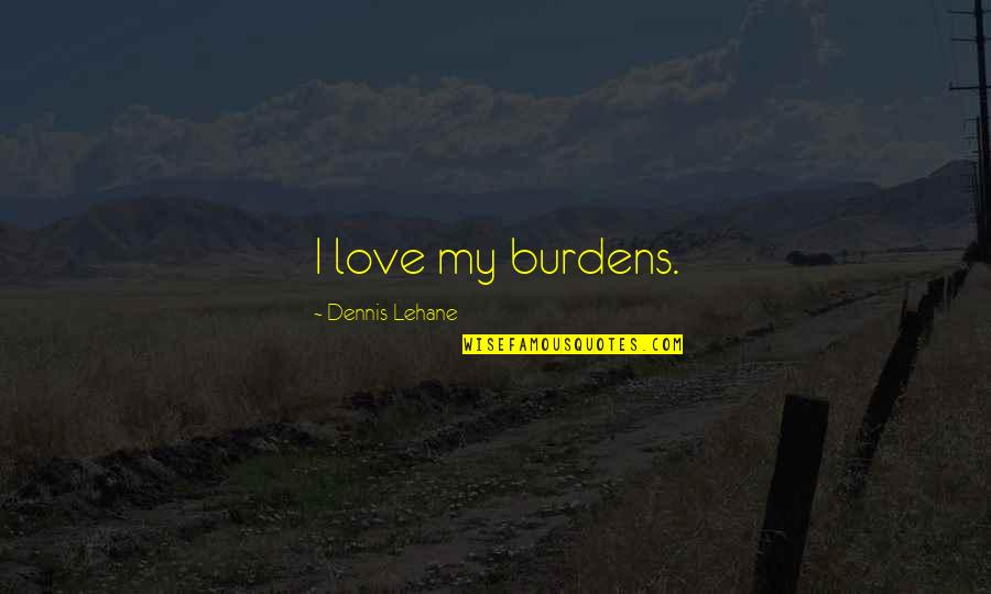 Lehane Quotes By Dennis Lehane: I love my burdens.