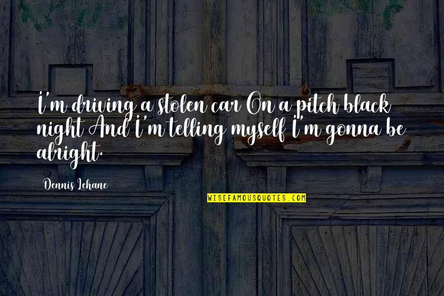 Lehane Quotes By Dennis Lehane: I'm driving a stolen car On a pitch