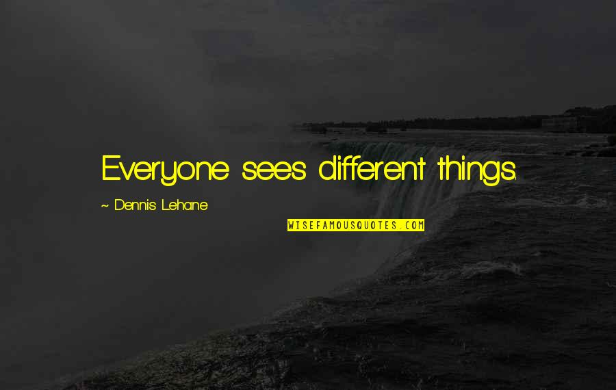 Lehane Quotes By Dennis Lehane: Everyone sees different things.