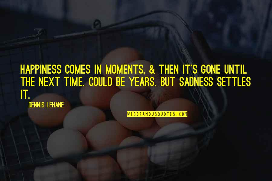 Lehane Quotes By Dennis Lehane: Happiness comes in moments, & then it's gone
