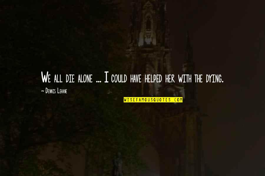 Lehane Quotes By Dennis Lehane: We all die alone ... I could have